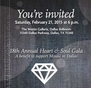 "Announcement for the 2015 Mosaic Heart & Soul Gala. Text reads: ""You're Invited / Saturday, February 21,  2015 at 6 p.m. / The Westin Galleria, Dallas Ballroom / 13340 Dallas Parkway, Dallas TX 75240 / 18th Annual Heart & Soul Gala: A benefit to support Mosaic in Dallas."""