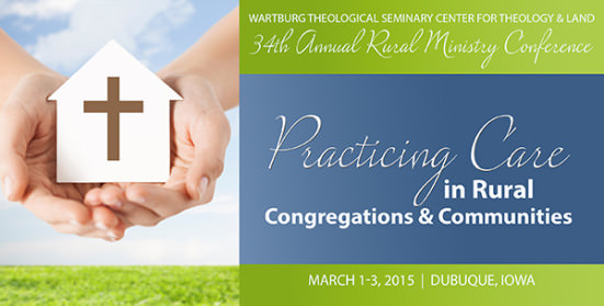 34th Annual Rural Ministry Conference: Practicing Care in Rural Congregations & Communities, March 1-3, 2015 in Dubuque, Iowa