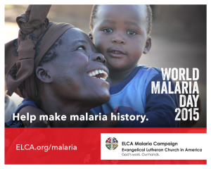 "Image of an African woman and a young child. The woman appears to be seated and is looking up and smiling brightly at the child, who appears to be standing behind her. The child is looking at the camera. Text reads: ""World Malaria Day 2015. Help make malaria history. ELCA.org/malaria."" The ELCA logo is on the lower right corner of the image."