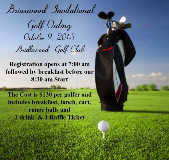 Briarwood Golf Outing, October 9, 2015, Bridlewood Golf Club. Registration opens at 7:00 a.m. followed by breakfast before our 8:30 a.m. start. Cost is $130 per golfer and includes breakfast, lunch, cart, range balls and 2 drink and 1 raffle ticket.
