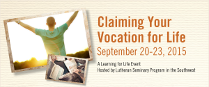 Claiming Your Vocation For Life - September 20-23.  A lLearning for Life event hosted by Lutheran Seminary of the Southwest.