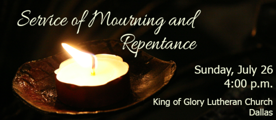 Service of Mourning and Repentance, Sunday, July 26 at 4:00 p.m., King of Glory Lutheran Church, Dallas