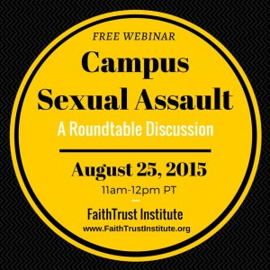 Free Webinar: Campus Sexual Assault, A Roundtable Discussion - August 23, 2015, 11 a.m.-12 p.m. PT, FaithTrust Institute,  www.FaithTrustInstitute.org [Image description: a yellow circle taking up most of the black background of the image, with the words written in black text.]