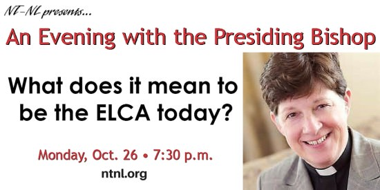 "NT-NL presents... An Evening with the Presiding Bishop: ""What does it mean to be the ELCA today?"" Monday, Oct. 26 • 7:30 p.m. ntnl.org"