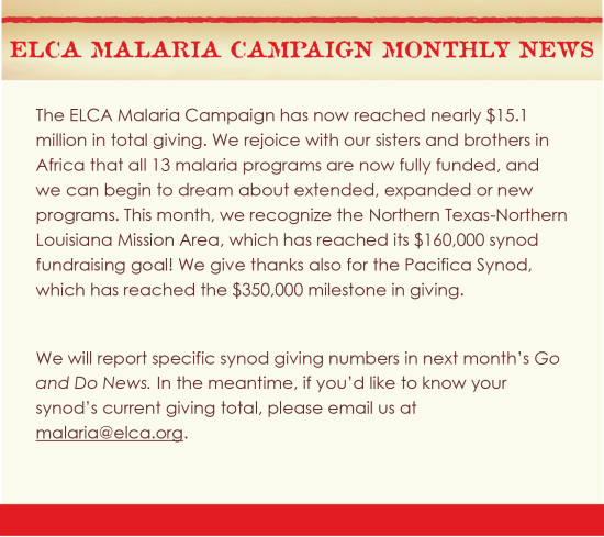 The ELCA Malaria Campaign has now reached nearly $15.1 million in total giving. We rejoice with our sisters and brothers in Africa that all 13 malaria programs are now fully funded, and we can begin to dream about extended, expanded or new programs. This month, we recognize the Northern Texas-Northern Louisiana Mission Area, which has reached its $160,000 synod fundraising goal! We give thanks also for the Pacifica Synod, which has reached the $350,000 milestone in giving. We will report specific synod giving numbers in next month's Go and Do News. In the meantime, if you'd like to know your synod's current giving total, please email us at malaria@elca.org.
