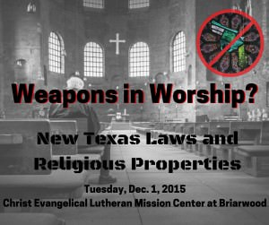 Weapons in Worship? New texas Laws and Religious Properties. Tuesday, Dec. 1, 2015, Christ Evangelical Lutheran Mission Center at Briarwood