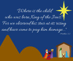 """""""Where is the child who was born King of the Jews? For we observed the star at its rising and have come to pay him homage"""" Matthew 2:2"""