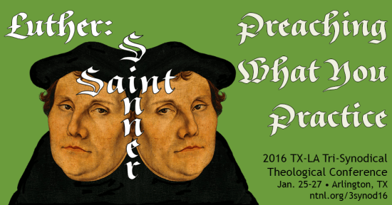 Luther, Saint & Sinner: Preaching What You Practice. 2016 TX-LA Tri-Synodical Theological Conference, Jan. 25-27 • Arlington, TX