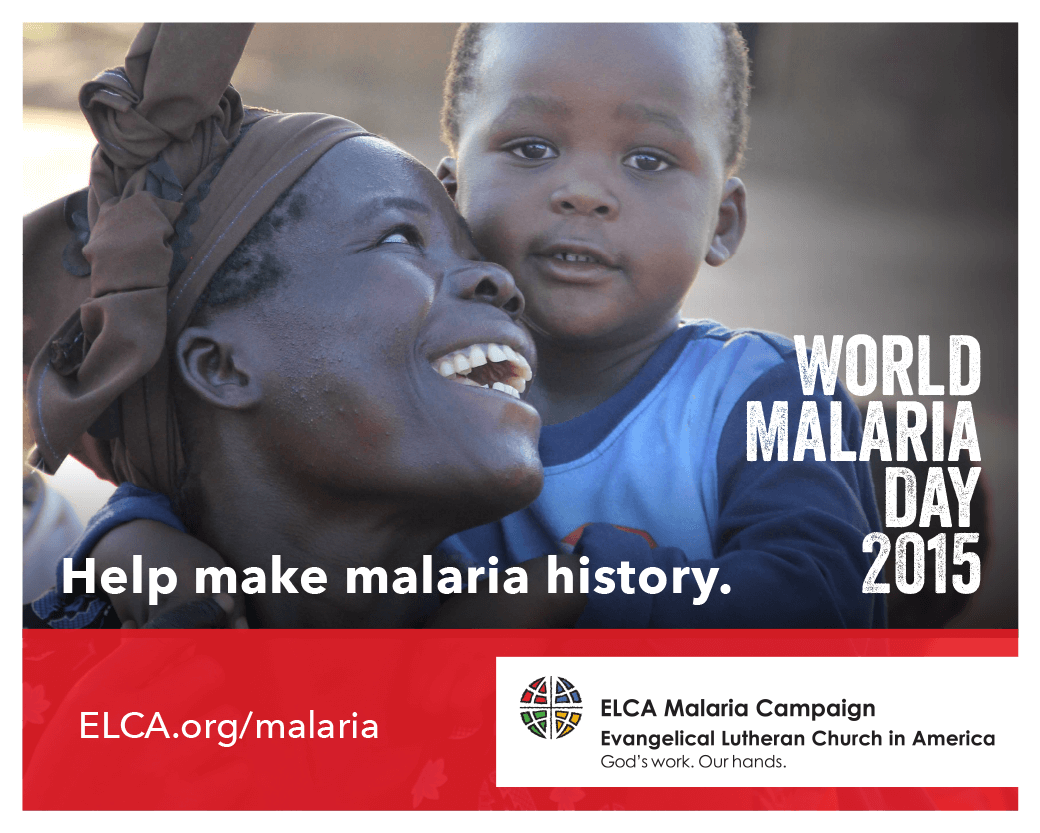 "Help make malaria history! World Maaria Day 2015 [Image description: photo of an African woman and a young boy. The woman appears to be seated and is looking up and smiling brightly at the child, who appears to be standing behind her. The child is looking at the camera. Text reads: ""World Malaria Day 2015. Help make malaria history. ELCA.org/malaria."" The ELCA logo is on the lower right corner of the image.]"